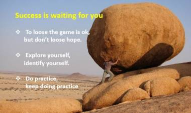 Success Mantra:  don't loose hope, explore yourself, do practice and keep doing practice