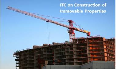 ITC on Construction of Immovable Properties – An analysis