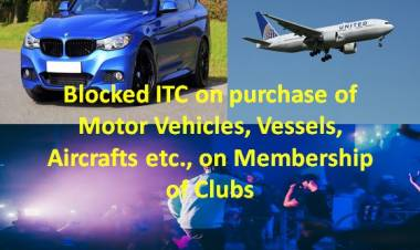 Blocked ITC on purchase of Motor Vehicles, Vessels, Aircrafts etc., on Membership of Clubs etc.