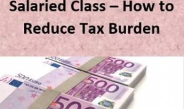 Salaried Class - HOW TO REDUCE TAX BURDEN