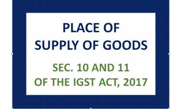PLACE OF SUPPLY OF GOODS – SEC. 10 AND 11 OF THE IGST ACT, 2017