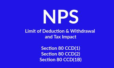 NPS - Limit of deductions  and withdrawal and tax impact