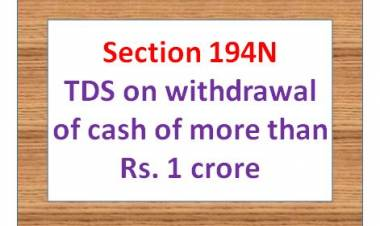 Section 194N – TDS on cash withdrawal of more than Rs. 1 crore